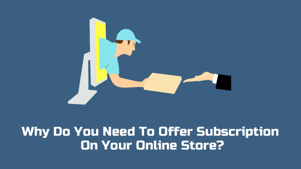 Why Do You Need To Offer Subscription On Your Online Store?