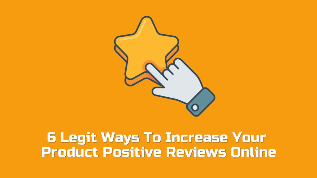 6 Legit Ways To Increase Your Product Positive Reviews Online