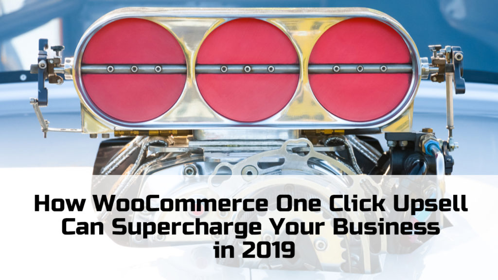 How WooCommerce One Click Upsell Can Supercharge Your Business in 2019