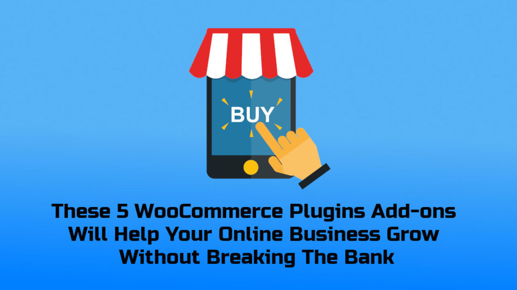 These 5 WooCommerce Plugins Add-ons Will Help Your Online Business Grow Without Breaking The Bank