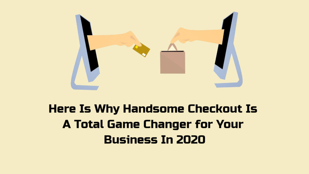 Here Is Why Handsome Checkout Is A Total Game Changer for Your Business In 2020