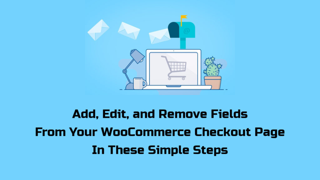 Add, Edit, and Remove Fields From Your WooCommerce Checkout Page In These Simple Steps